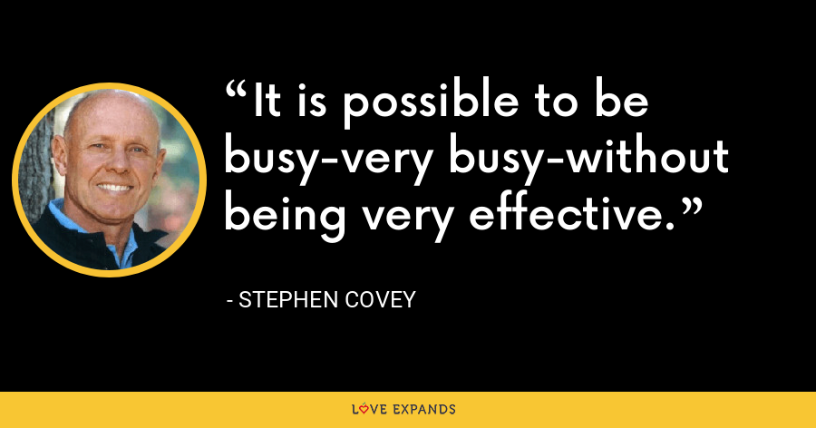 It is possible to be busy-very busy-without being very effective. - Stephen Covey