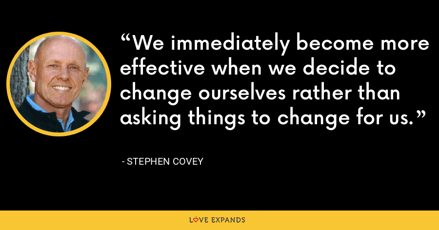 We immediately become more effective when we decide to change ourselves rather than asking things to change for us. - Stephen Covey