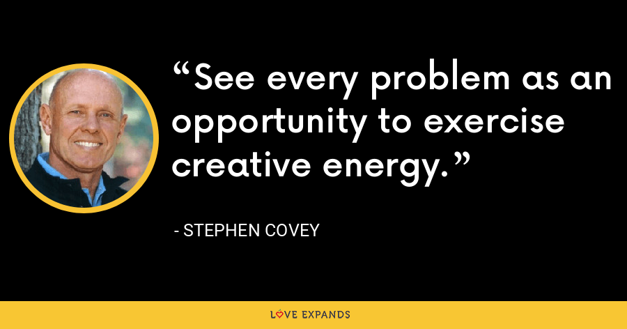 See every problem as an opportunity to exercise creative energy. - Stephen Covey