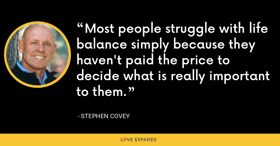 Most people struggle with life balance simply because they haven't paid the price to decide what is really important to them. - Stephen Covey