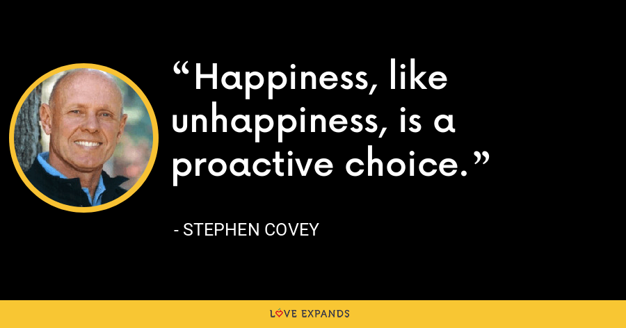 Happiness, like unhappiness, is a proactive choice. - Stephen Covey