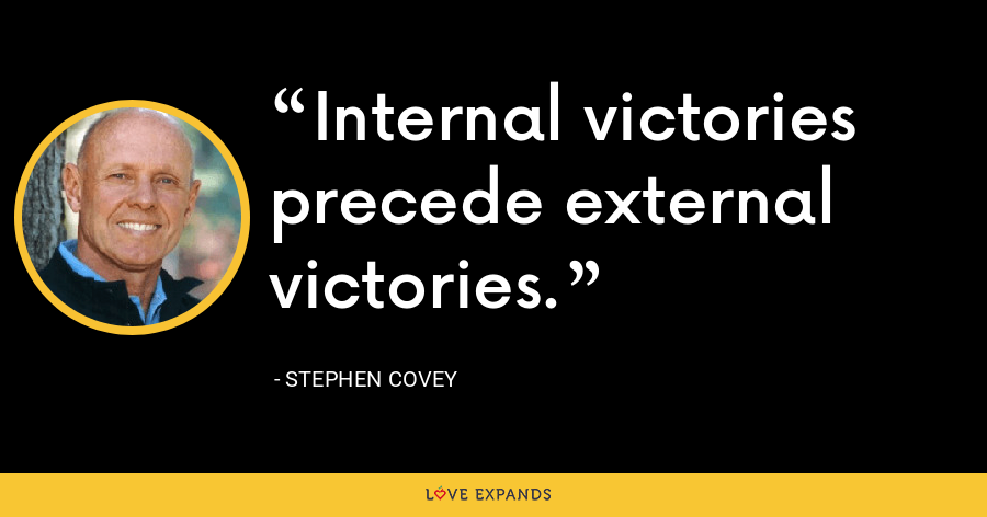 Internal victories precede external victories. - Stephen Covey