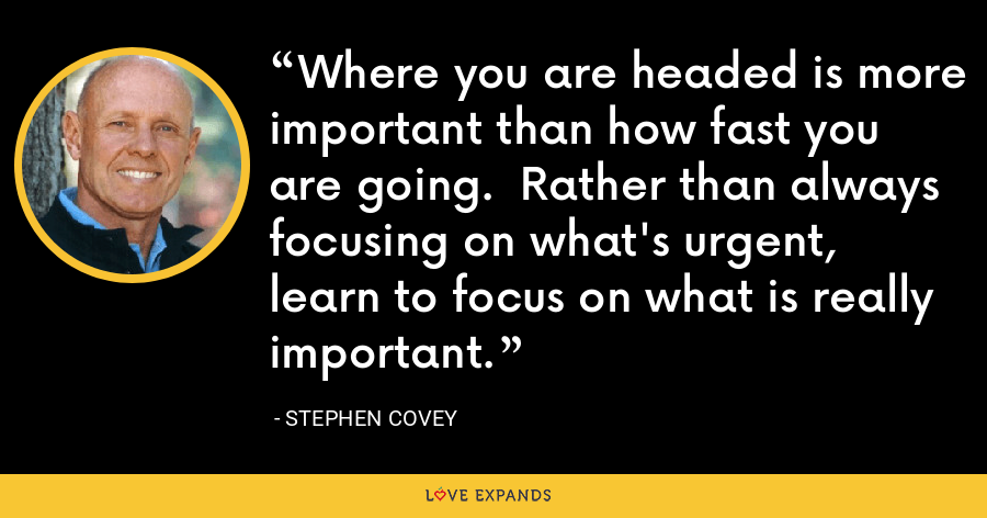 Where you are headed is more important than how fast you are going.  Rather than always focusing on what's urgent, learn to focus on what is really important. - Stephen Covey