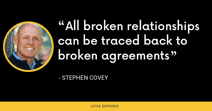All broken relationships can be traced back to broken agreements - Stephen Covey