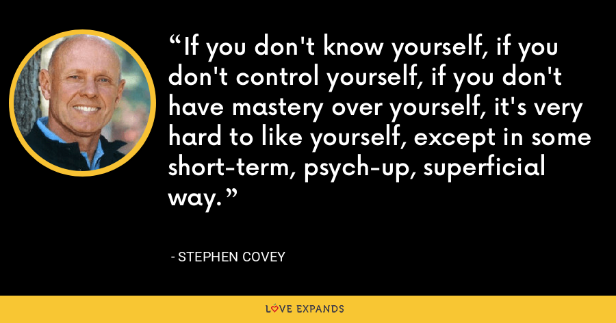 If you don't know yourself, if you don't control yourself, if you don't have mastery over yourself, it's very hard to like yourself, except in some short-term, psych-up, superficial way. - Stephen Covey