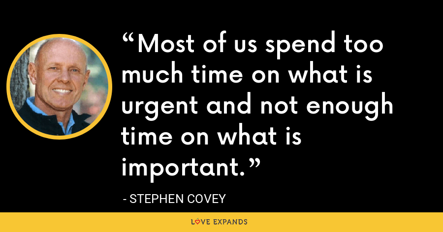 Most of us spend too much time on what is urgent and not enough time on what is important. - Stephen Covey