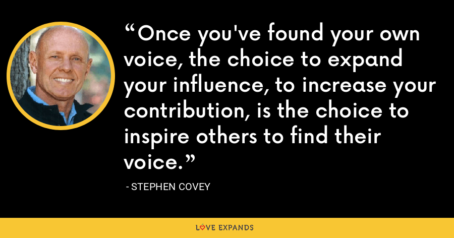 Once you've found your own voice, the choice to expand your influence, to increase your contribution, is the choice to inspire others to find their voice. - Stephen Covey