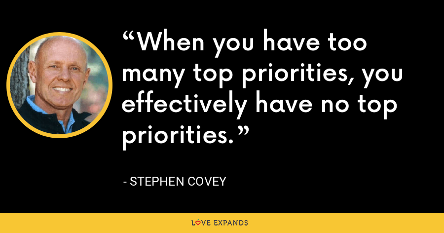 When you have too many top priorities, you effectively have no top priorities. - Stephen Covey