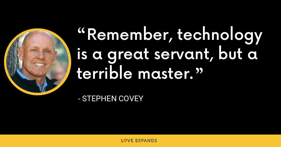 Remember, technology is a great servant, but a terrible master. - Stephen Covey