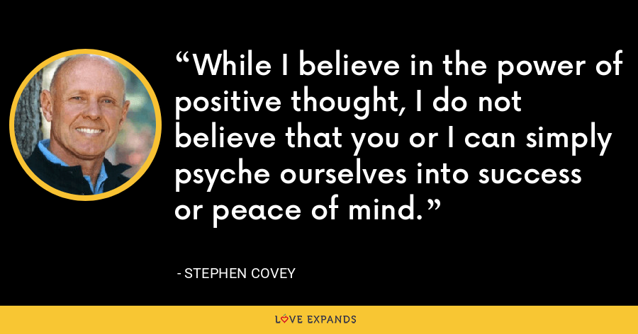 While I believe in the power of positive thought, I do not believe that you or I can simply psyche ourselves into success or peace of mind. - Stephen Covey