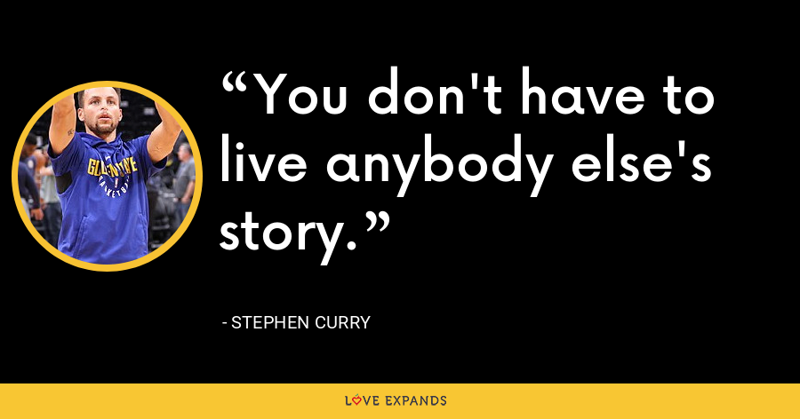 You don't have to live anybody else's story. - Stephen Curry
