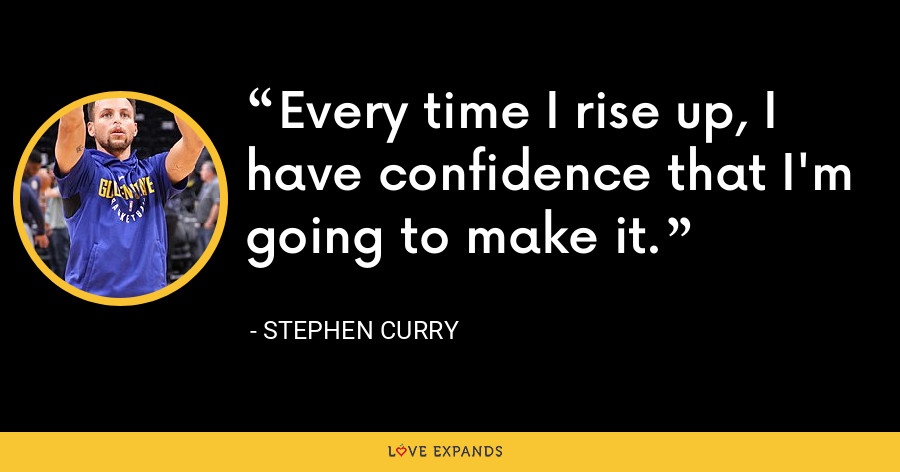 Every time I rise up, I have confidence that I'm going to make it. - Stephen Curry