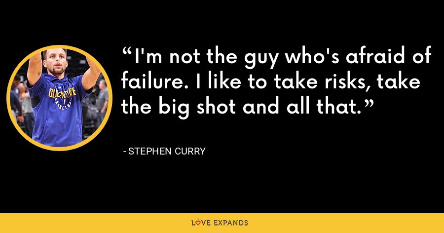 I'm not the guy who's afraid of failure. I like to take risks, take the big shot and all that. - Stephen Curry