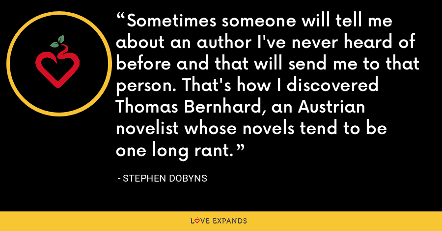 Sometimes someone will tell me about an author I've never heard of before and that will send me to that person. That's how I discovered Thomas Bernhard, an Austrian novelist whose novels tend to be one long rant. - Stephen Dobyns