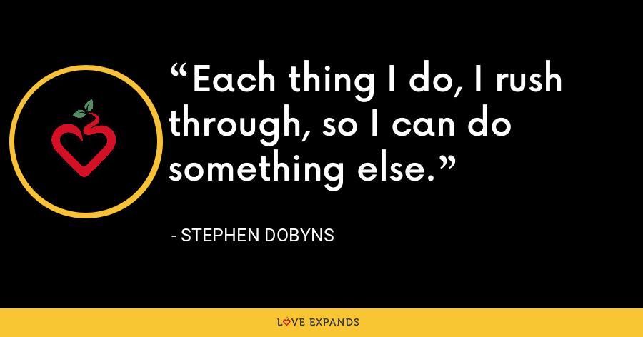 Each thing I do, I rush through, so I can do something else. - Stephen Dobyns