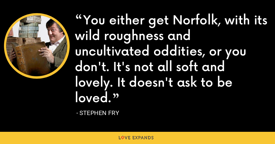 You either get Norfolk, with its wild roughness and uncultivated oddities, or you don't. It's not all soft and lovely. It doesn't ask to be loved. - Stephen Fry