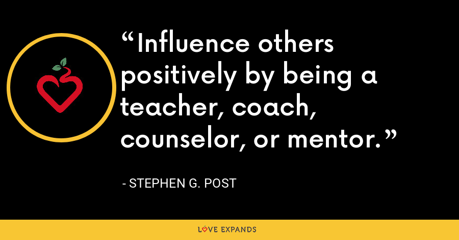 Influence others positively by being a teacher, coach, counselor, or mentor. - Stephen G. Post