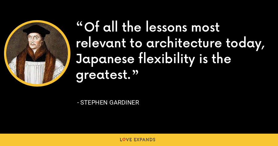 Of all the lessons most relevant to architecture today, Japanese flexibility is the greatest. - Stephen Gardiner