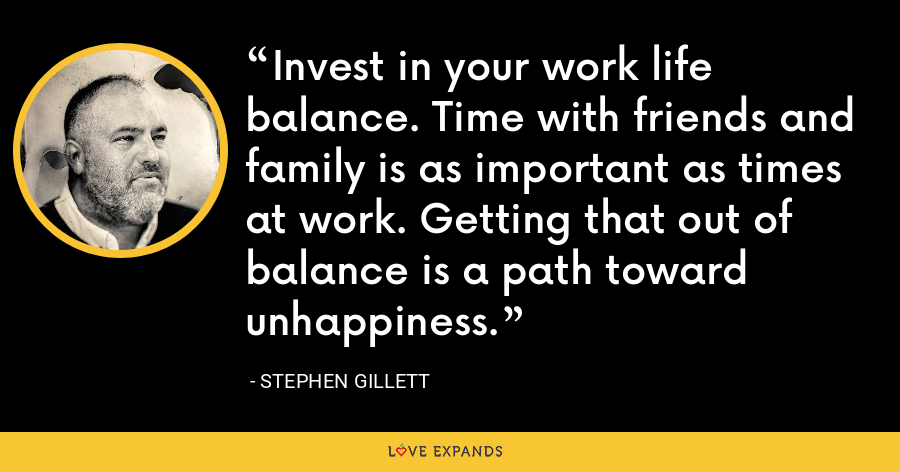 Invest in your work life balance. Time with friends and family is as important as times at work. Getting that out of balance is a path toward unhappiness. - Stephen Gillett