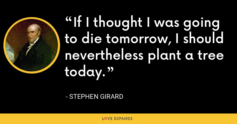 If I thought I was going to die tomorrow, I should nevertheless plant a tree today. - Stephen Girard