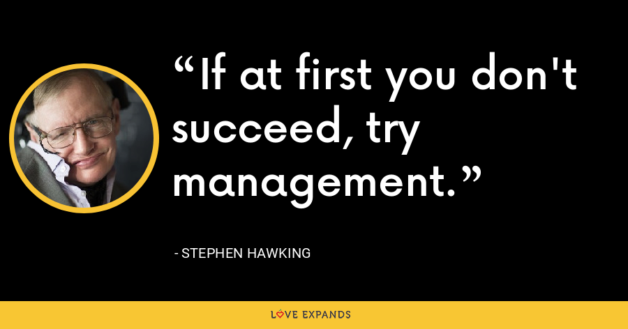 If at first you don't succeed, try management. - Stephen Hawking