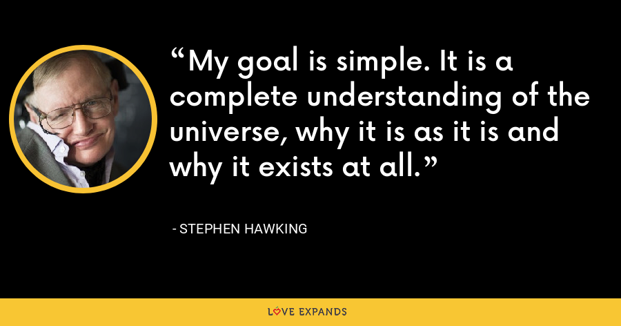 My goal is simple. It is a complete understanding of the universe, why it is as it is and why it exists at all. - Stephen Hawking