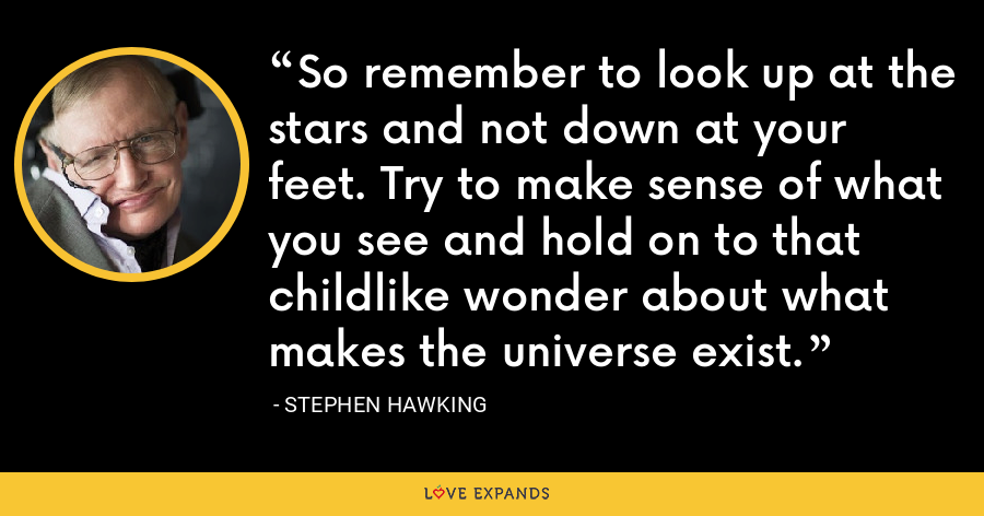 So remember to look up at the stars and not down at your feet. Try to make sense of what you see and hold on to that childlike wonder about what makes the universe exist. - Stephen Hawking