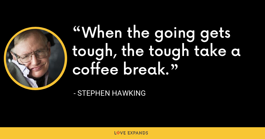When the going gets tough, the tough take a coffee break. - Stephen Hawking