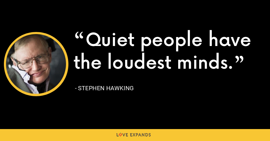 Quiet people have the loudest minds. - Stephen Hawking