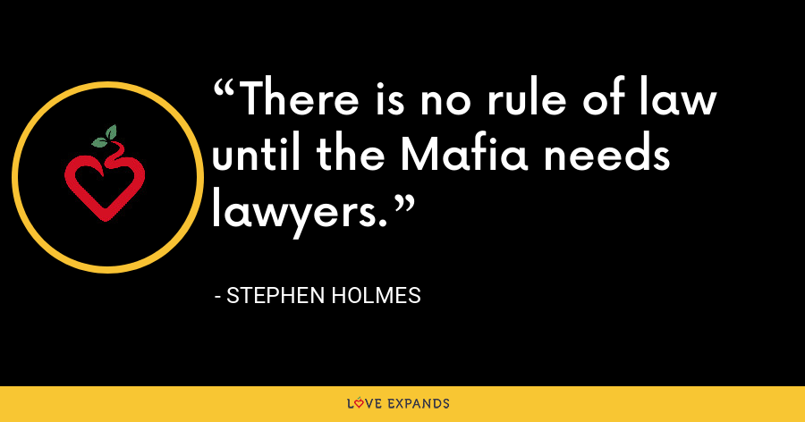 There is no rule of law until the Mafia needs lawyers. - Stephen Holmes