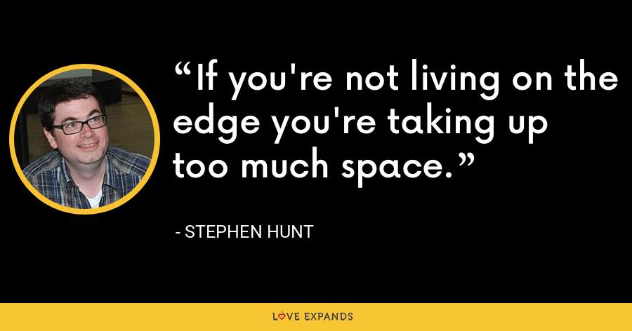 If you're not living on the edge you're taking up too much space. - Stephen Hunt