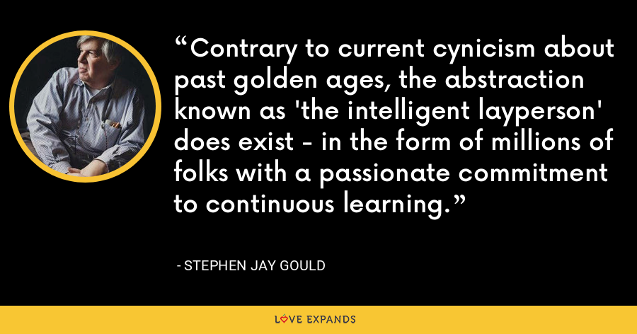 Contrary to current cynicism about past golden ages, the abstraction known as 'the intelligent layperson' does exist - in the form of millions of folks with a passionate commitment to continuous learning. - Stephen Jay Gould