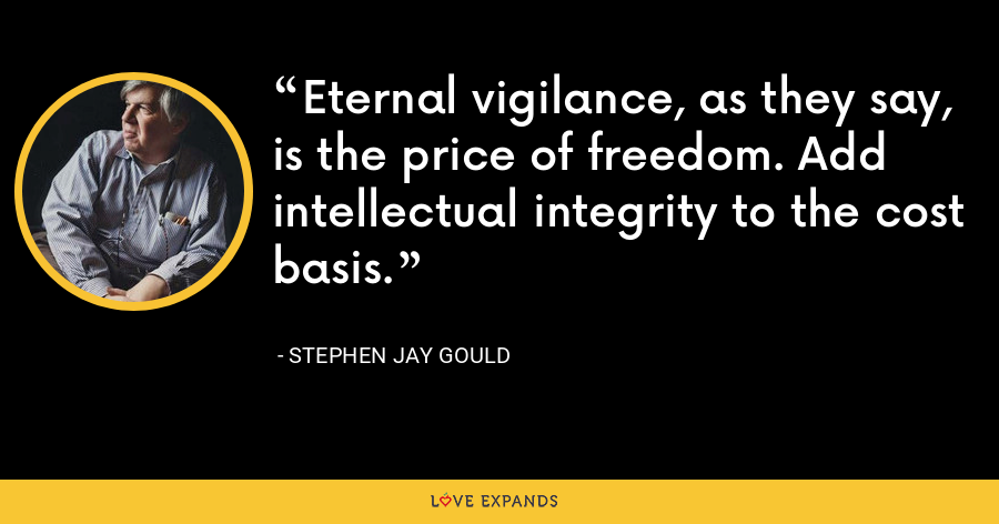 Eternal vigilance, as they say, is the price of freedom. Add intellectual integrity to the cost basis. - Stephen Jay Gould
