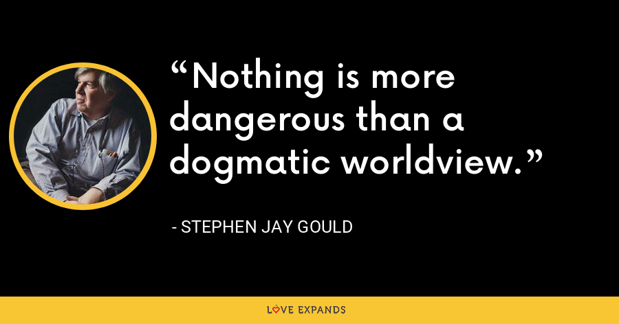 Nothing is more dangerous than a dogmatic worldview. - Stephen Jay Gould
