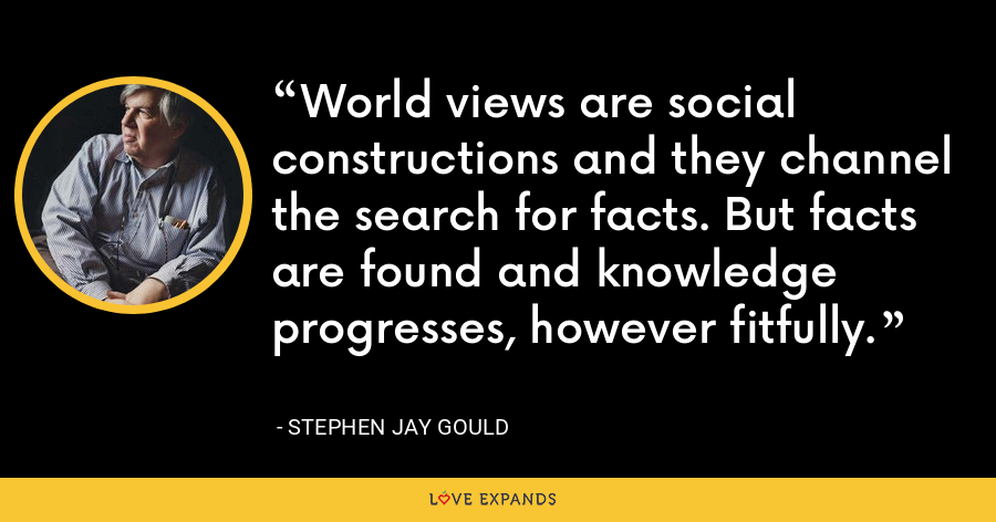 World views are social constructions and they channel the search for facts. But facts are found and knowledge progresses, however fitfully. - Stephen Jay Gould
