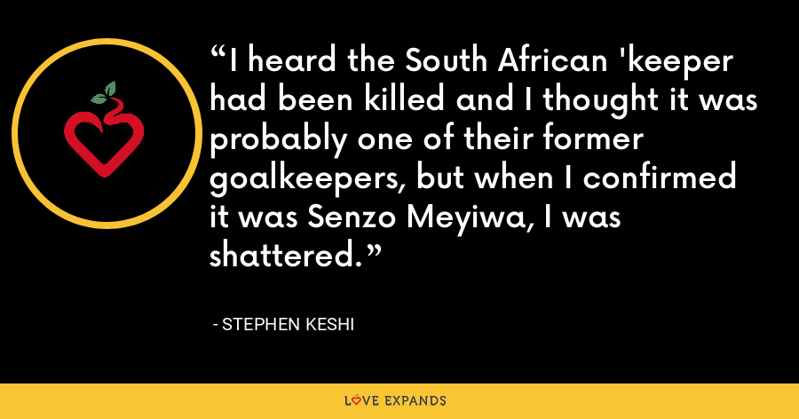 I heard the South African 'keeper had been killed and I thought it was probably one of their former goalkeepers, but when I confirmed it was Senzo Meyiwa, I was shattered. - Stephen Keshi