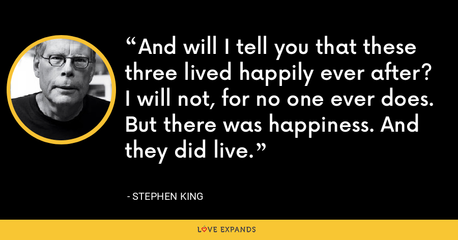 And will I tell you that these three lived happily ever after? I will not, for no one ever does. But there was happiness. And they did live. - Stephen King