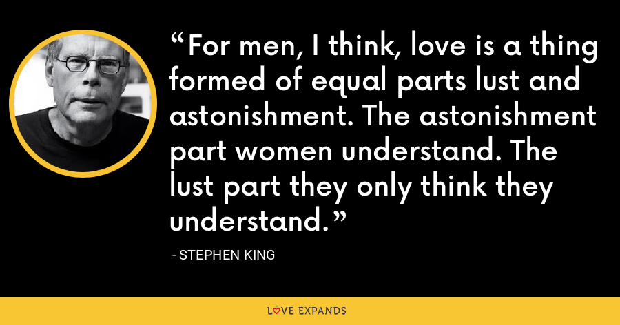 For men, I think, love is a thing formed of equal parts lust and astonishment. The astonishment part women understand. The lust part they only think they understand. - Stephen King