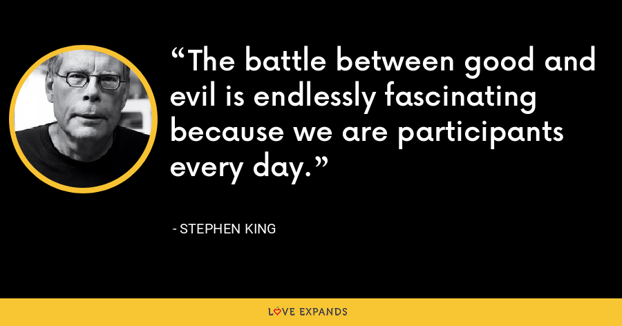 The battle between good and evil is endlessly fascinating because we are participants every day. - Stephen King