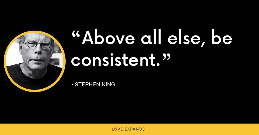 Above all else, be consistent. - Stephen King