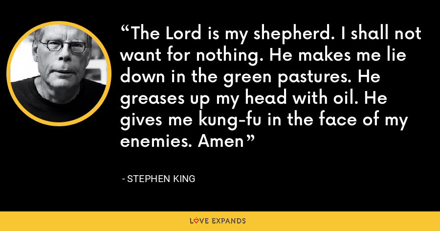 The Lord is my shepherd. I shall not want for nothing. He makes me lie down in the green pastures. He greases up my head with oil. He gives me kung-fu in the face of my enemies. Amen - Stephen King