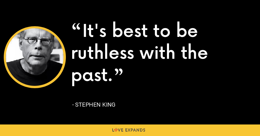 It's best to be ruthless with the past. - Stephen King