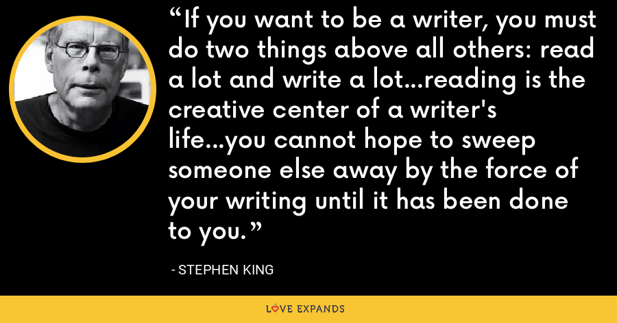 If you want to be a writer, you must do two things above all others: read a lot and write a lot…reading is the creative center of a writer's life…you cannot hope to sweep someone else away by the force of your writing until it has been done to you. - Stephen King