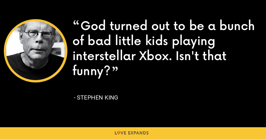 God turned out to be a bunch of bad little kids playing interstellar Xbox. Isn't that funny? - Stephen King