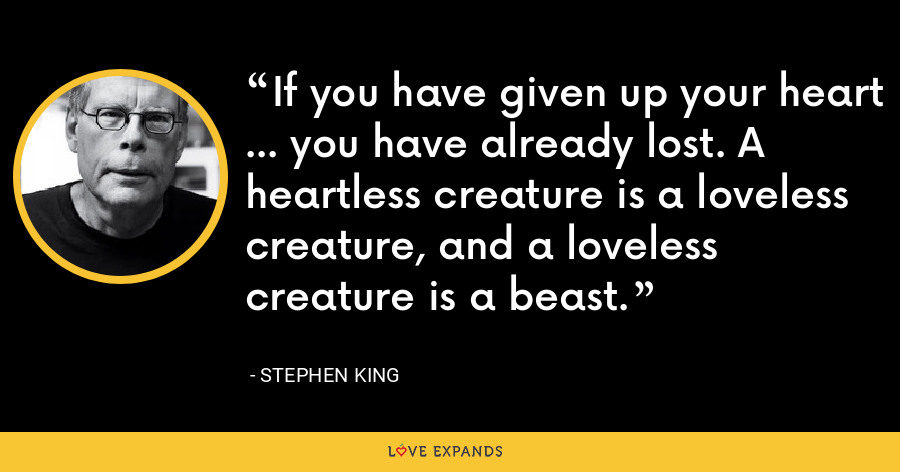 If you have given up your heart ... you have already lost. A heartless creature is a loveless creature, and a loveless creature is a beast. - Stephen King