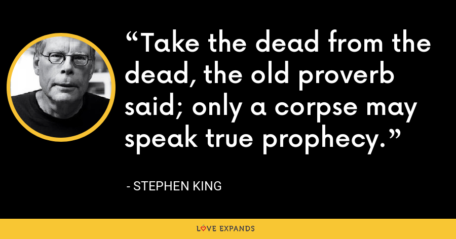 Take the dead from the dead, the old proverb said; only a corpse may speak true prophecy. - Stephen King