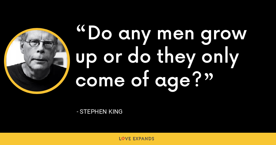 Do any men grow up or do they only come of age? - Stephen King
