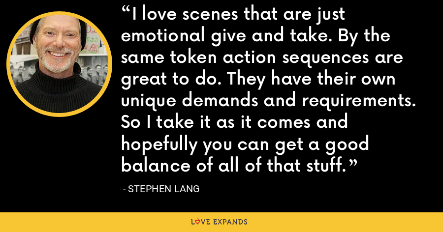 I love scenes that are just emotional give and take. By the same token action sequences are great to do. They have their own unique demands and requirements. So I take it as it comes and hopefully you can get a good balance of all of that stuff. - Stephen Lang