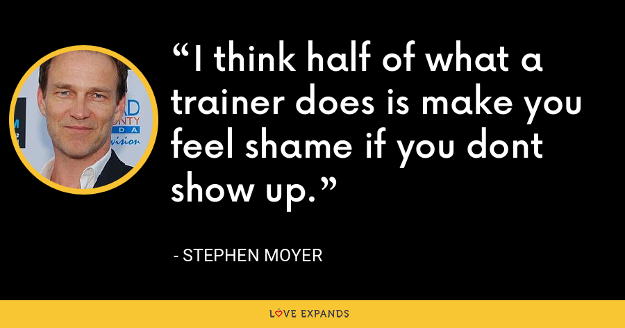 I think half of what a trainer does is make you feel shame if you dont show up. - Stephen Moyer