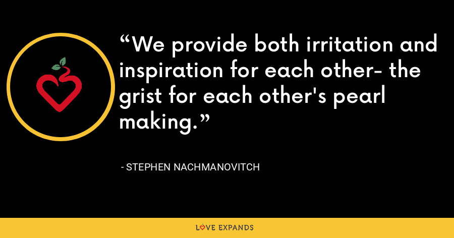 We provide both irritation and inspiration for each other- the grist for each other's pearl making. - Stephen Nachmanovitch